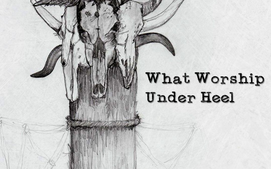 What Worship Under Heel